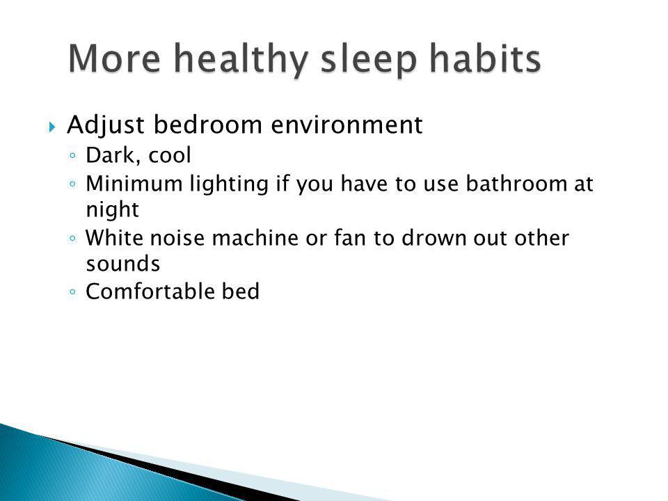  Adjust bedroom environment ◦ Dark, cool ◦ Minimum lighting if you have to use bathroom at night ◦ White noise machine or fan to drown out other sounds ◦ Comfortable bed