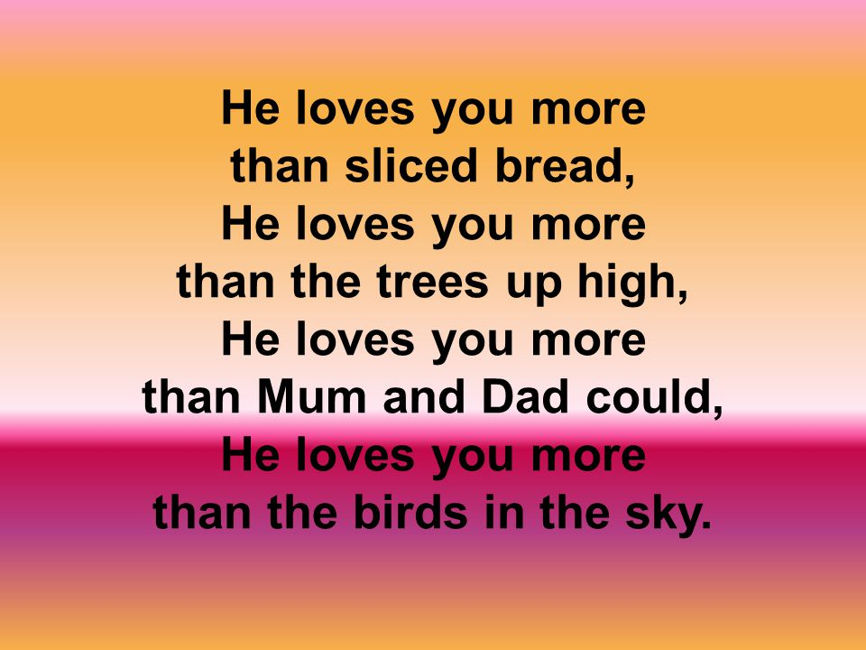 He loves you more than sliced bread, He loves you more than the trees up high, He loves you more than Mum and Dad could, He loves you more than the birds in the sky.