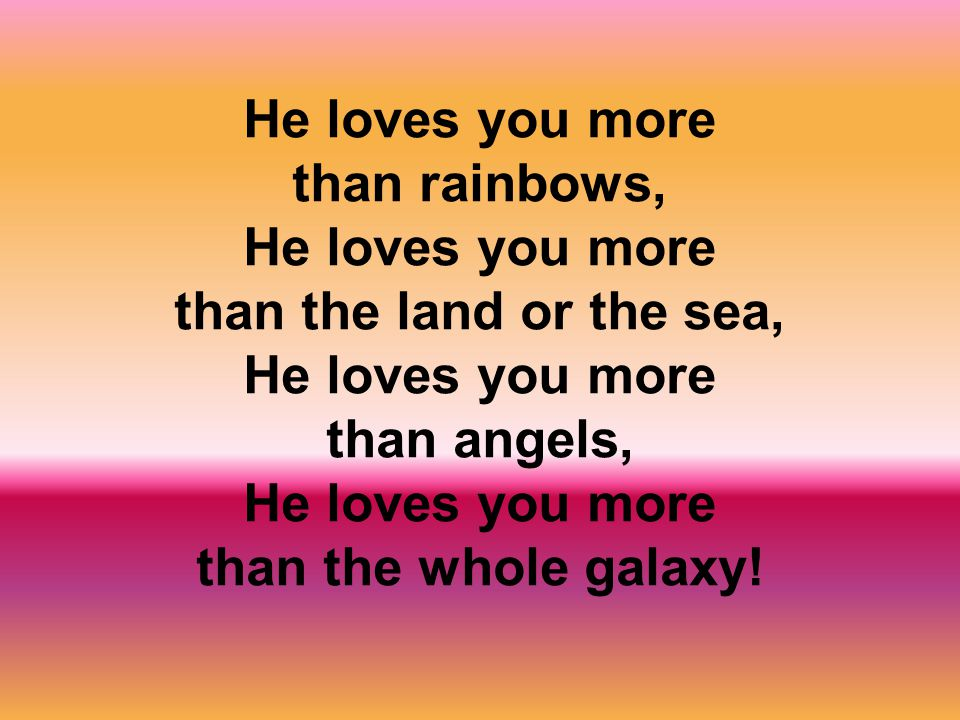 He loves you more than rainbows, He loves you more than the land or the sea, He loves you more than angels, He loves you more than the whole galaxy!
