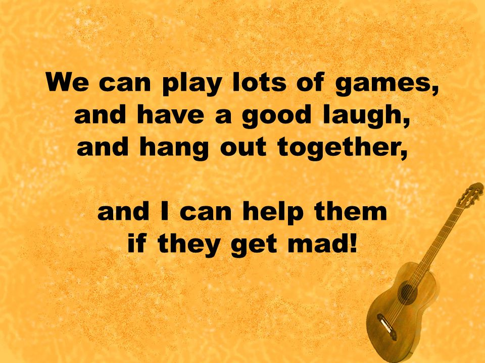 We can play lots of games, and have a good laugh, and hang out together, and I can help them if they get mad!