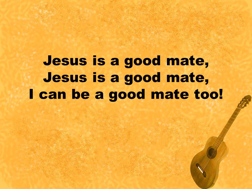 Jesus is a good mate, I can be a good mate too!