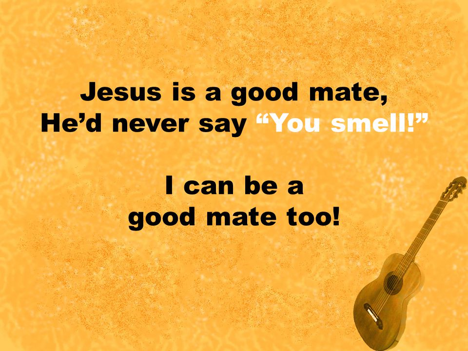 """Jesus is a good mate, He'd never say """"You smell!"""" I can be a good mate too!"""