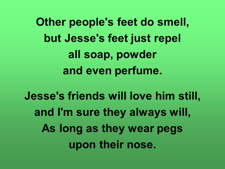 Other people's feet do smell, but Jesse's feet just repel all soap, powder and even perfume. Jesse's friends will love him still, and I'm sure they al