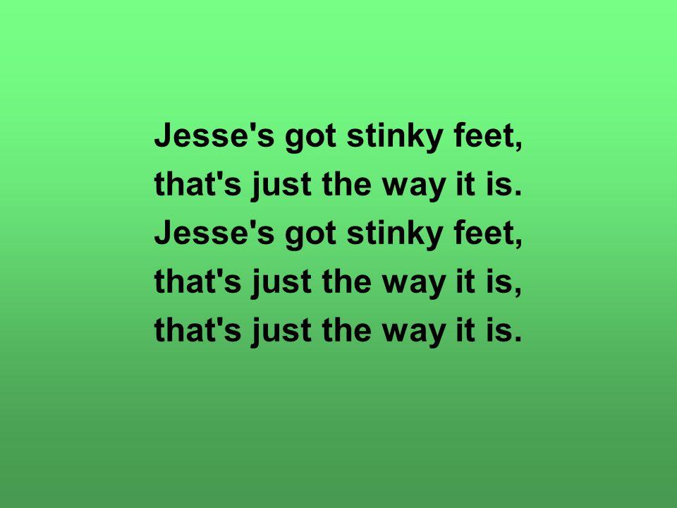 Jesse s got stinky feet, that s just the way it is.