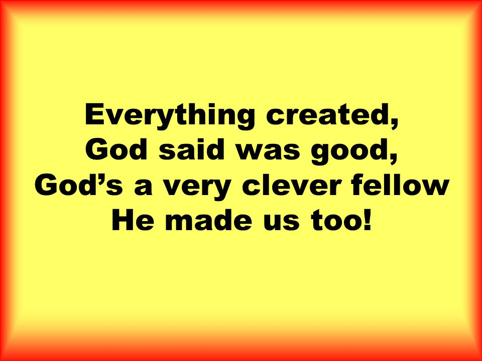Everything created, God said was good, God's a very clever fellow He made us too!