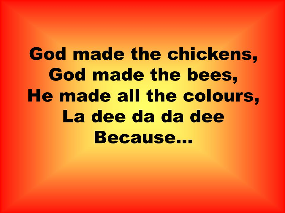 God made the chickens, God made the bees, He made all the colours, La dee da da dee Because…