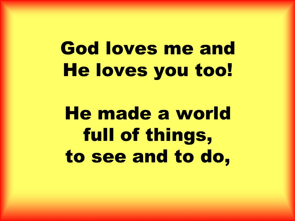 God loves me and He loves you too! He made a world full of things, to see and to do,