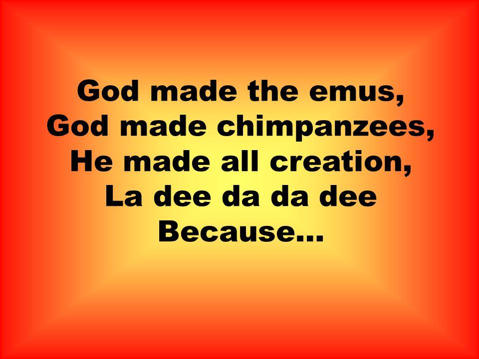 God made the emus, God made chimpanzees, He made all creation, La dee da da dee Because…