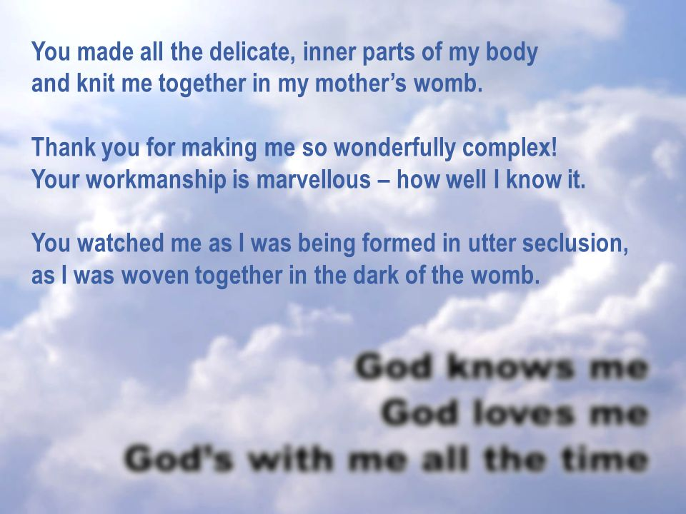 You made all the delicate, inner parts of my body and knit me together in my mother's womb.