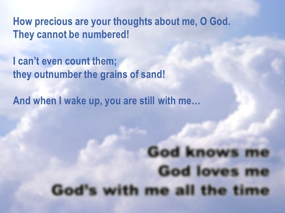 How precious are your thoughts about me, O God.They cannot be numbered.