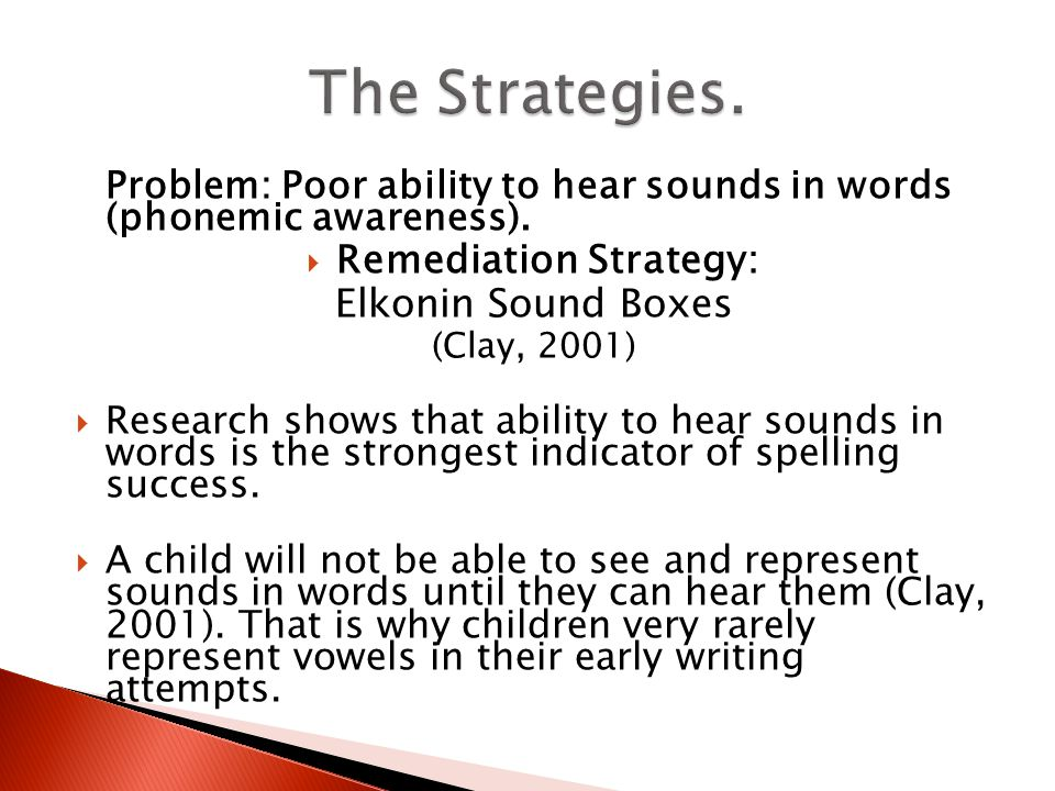Problem: Poor ability to hear sounds in words (phonemic awareness).  Remediation Strategy: Elkonin Sound Boxes (Clay, 2001)  Research shows that abi