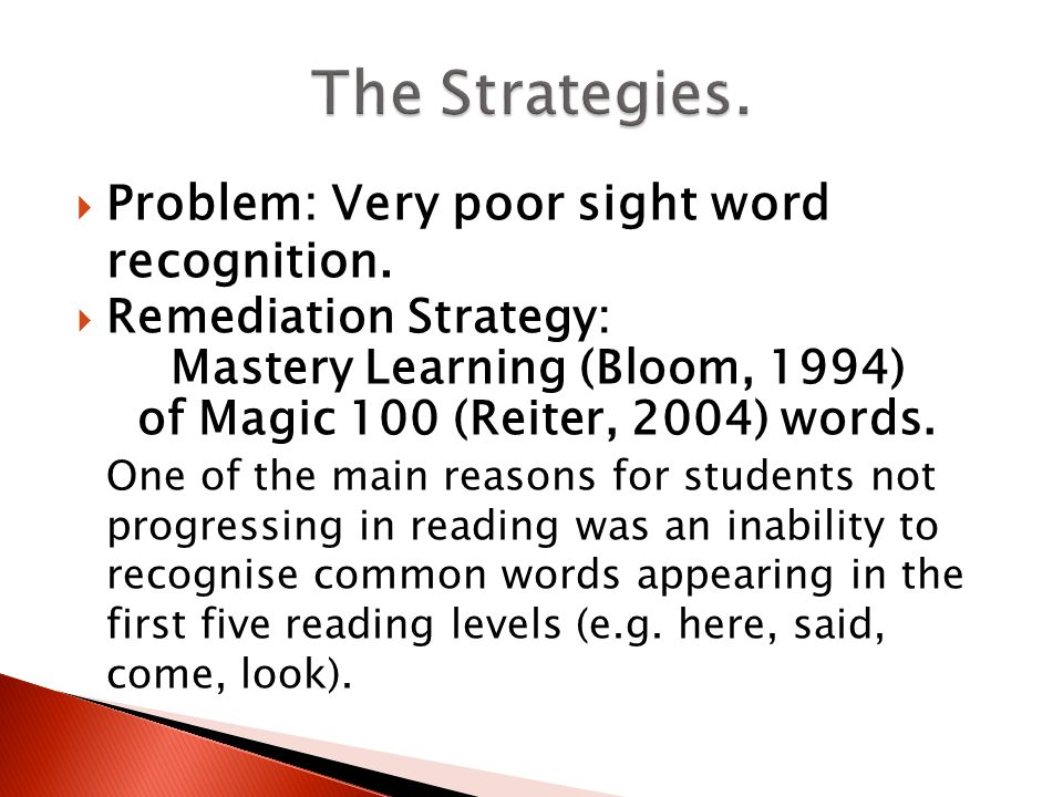  Problem: Very poor sight word recognition.  Remediation Strategy: Mastery Learning (Bloom, 1994) of Magic 100 (Reiter, 2004) words. One of the main