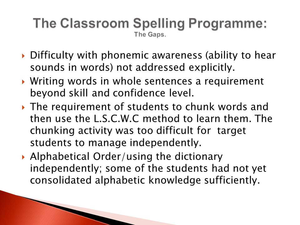  Difficulty with phonemic awareness (ability to hear sounds in words) not addressed explicitly.  Writing words in whole sentences a requirement beyo