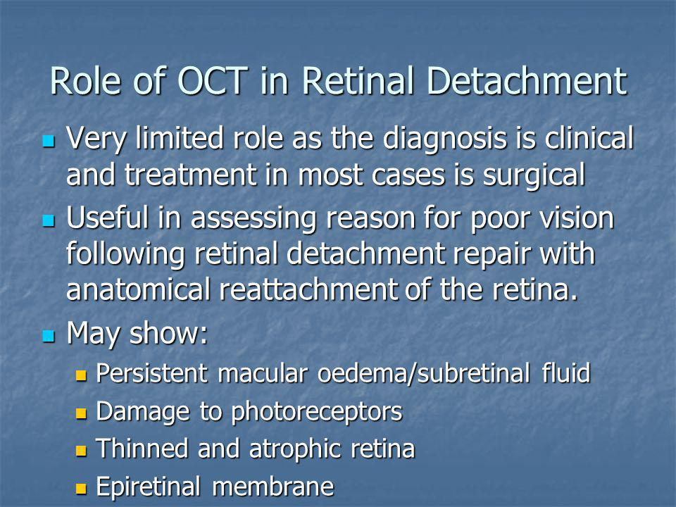 Role of OCT in Retinal Detachment Very limited role as the diagnosis is clinical and treatment in most cases is surgical Very limited role as the diag