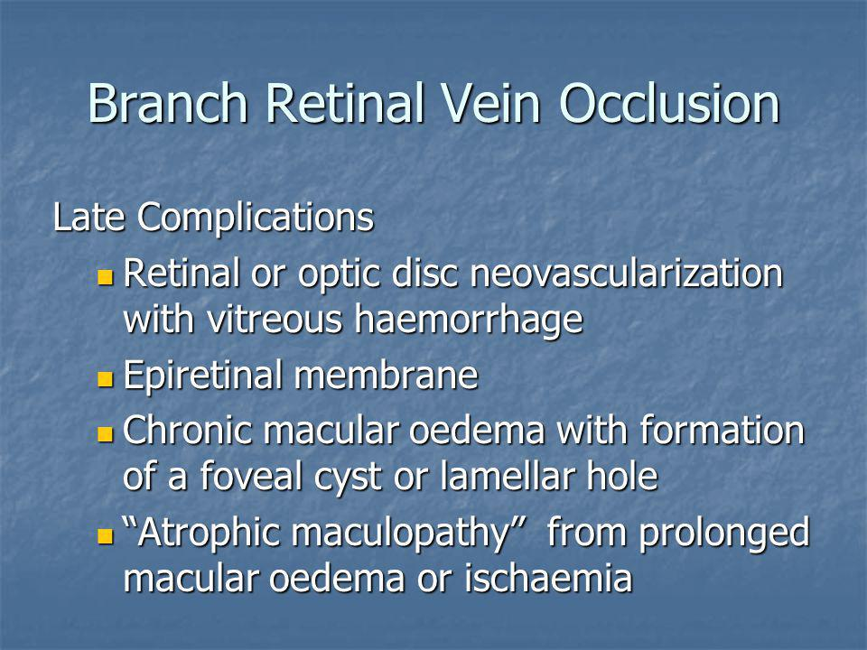 Branch Retinal Vein Occlusion Late Complications Retinal or optic disc neovascularization with vitreous haemorrhage Retinal or optic disc neovasculari