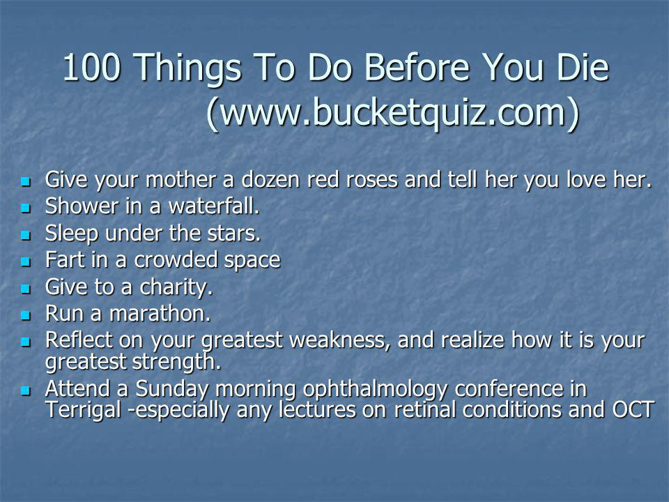 100 Things To Do Before You Die (www.bucketquiz.com) Give your mother a dozen red roses and tell her you love her. Give your mother a dozen red roses
