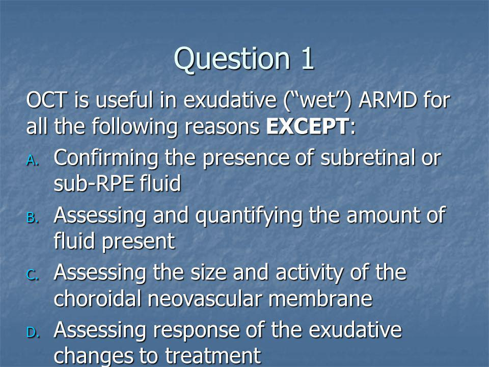 "Question 1 OCT is useful in exudative (""wet"") ARMD for all the following reasons EXCEPT: A. Confirming the presence of subretinal or sub-RPE fluid B."