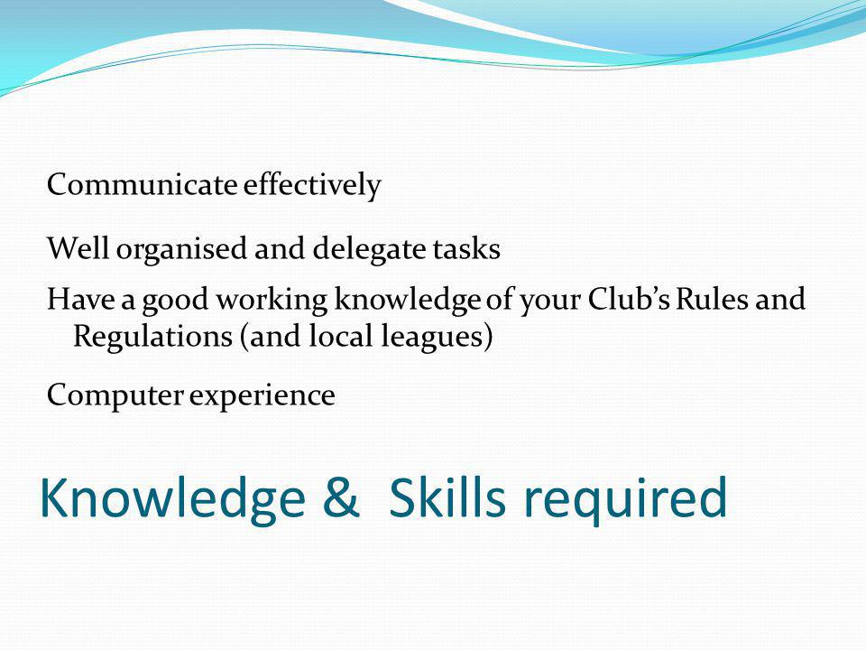 Knowledge & Skills required Communicate effectively Well organised and delegate tasks Have a good working knowledge of your Club's Rules and Regulatio