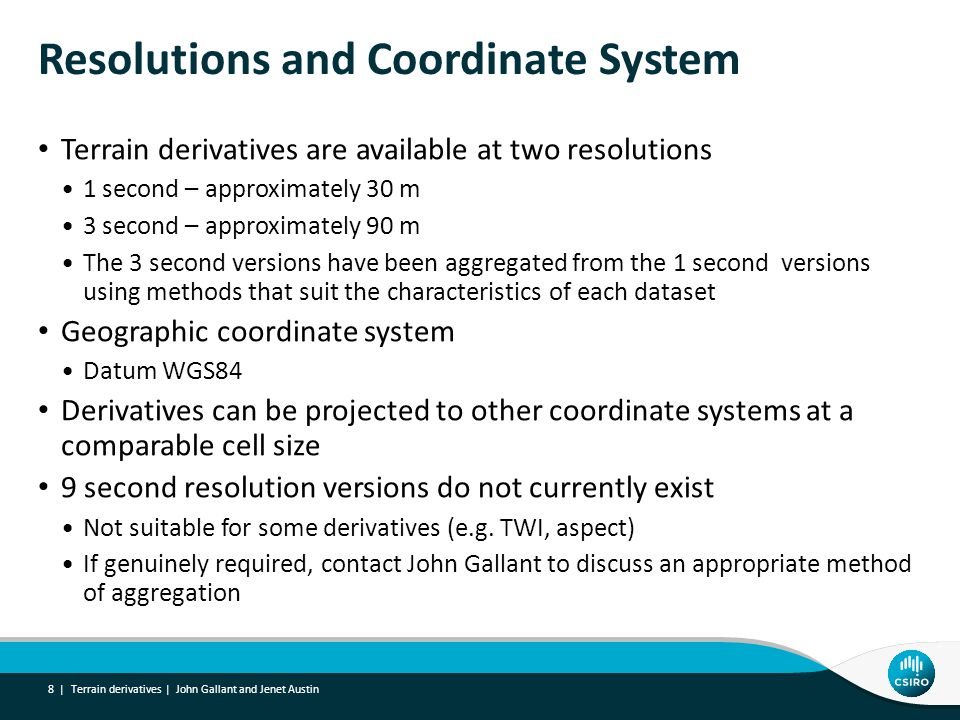 Resolutions and Coordinate System Terrain derivatives are available at two resolutions 1 second – approximately 30 m 3 second – approximately 90 m The 3 second versions have been aggregated from the 1 second versions using methods that suit the characteristics of each dataset Geographic coordinate system Datum WGS84 Derivatives can be projected to other coordinate systems at a comparable cell size 9 second resolution versions do not currently exist Not suitable for some derivatives (e.g.