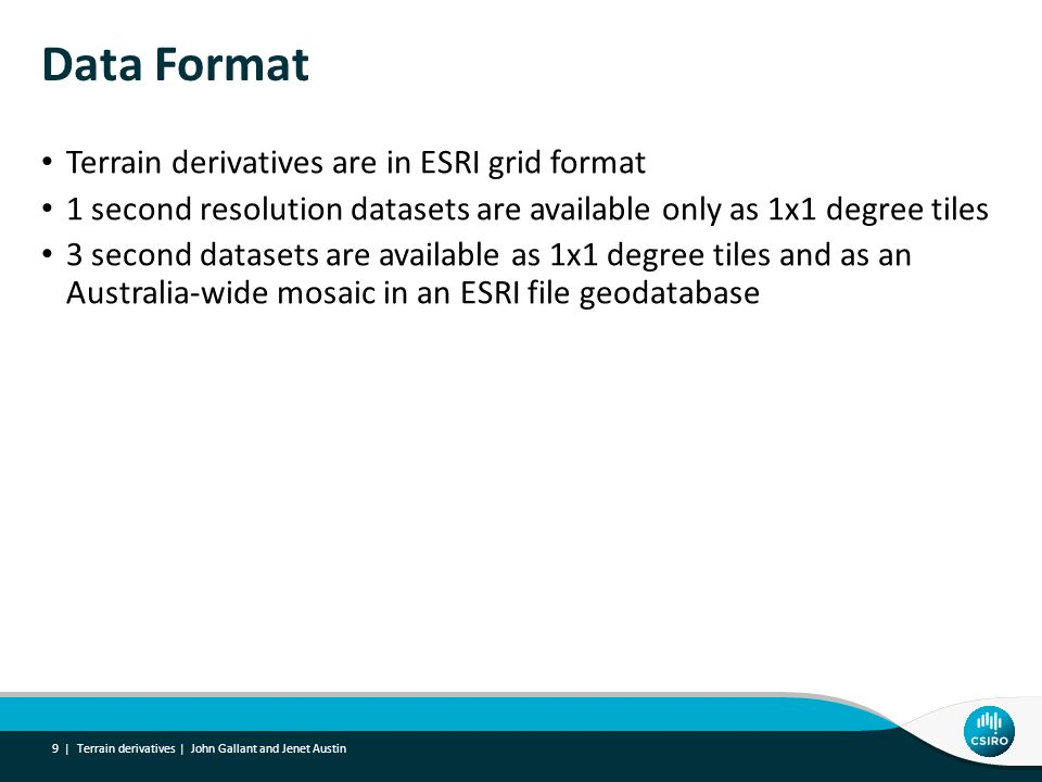 Data Format Terrain derivatives are in ESRI grid format 1 second resolution datasets are available only as 1x1 degree tiles 3 second datasets are available as 1x1 degree tiles and as an Australia-wide mosaic in an ESRI file geodatabase Terrain derivatives | John Gallant and Jenet Austin 9 |