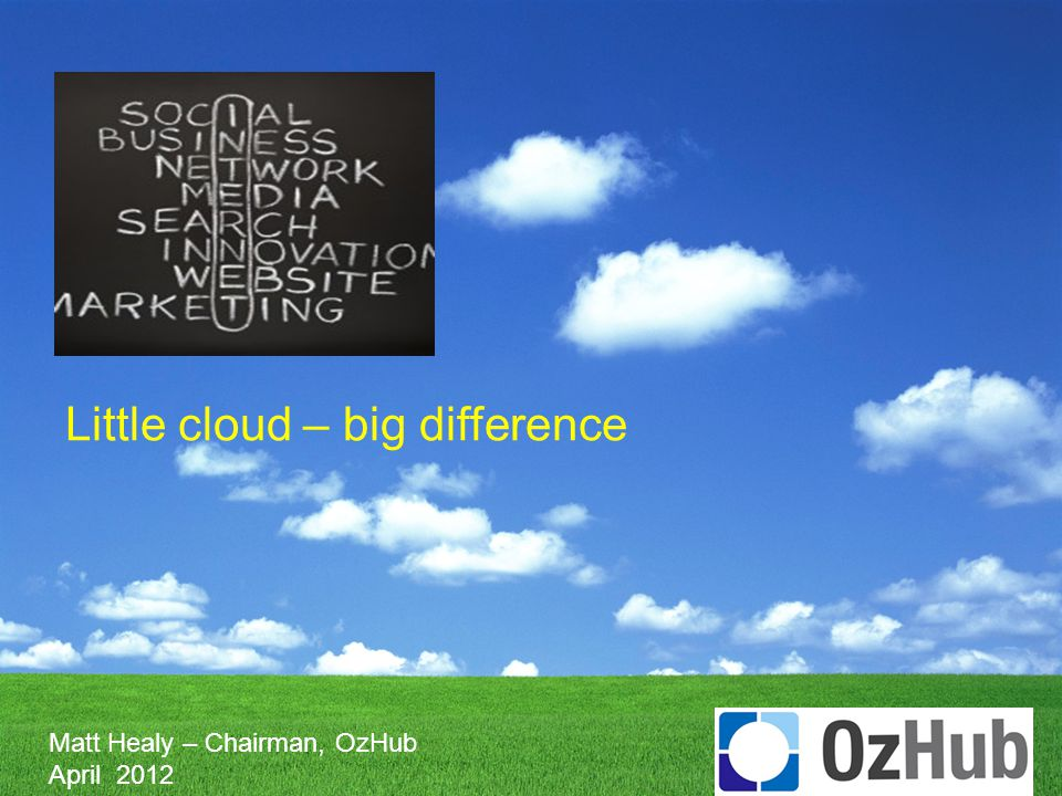 Little cloud – big difference Matt Healy – Chairman, OzHub April 2012