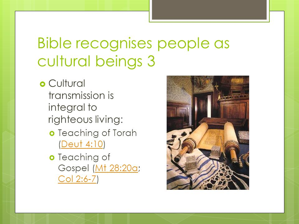 Bible recognises people as cultural beings 3  Cultural transmission is integral to righteous living:  Teaching of Torah (Deut 4:10)Deut 4:10  Teaching of Gospel (Mt 28:20a; Col 2:6-7)Mt 28:20a Col 2:6-7