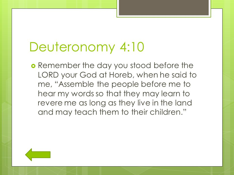 Deuteronomy 4:10  Remember the day you stood before the LORD your God at Horeb, when he said to me, Assemble the people before me to hear my words so that they may learn to revere me as long as they live in the land and may teach them to their children.