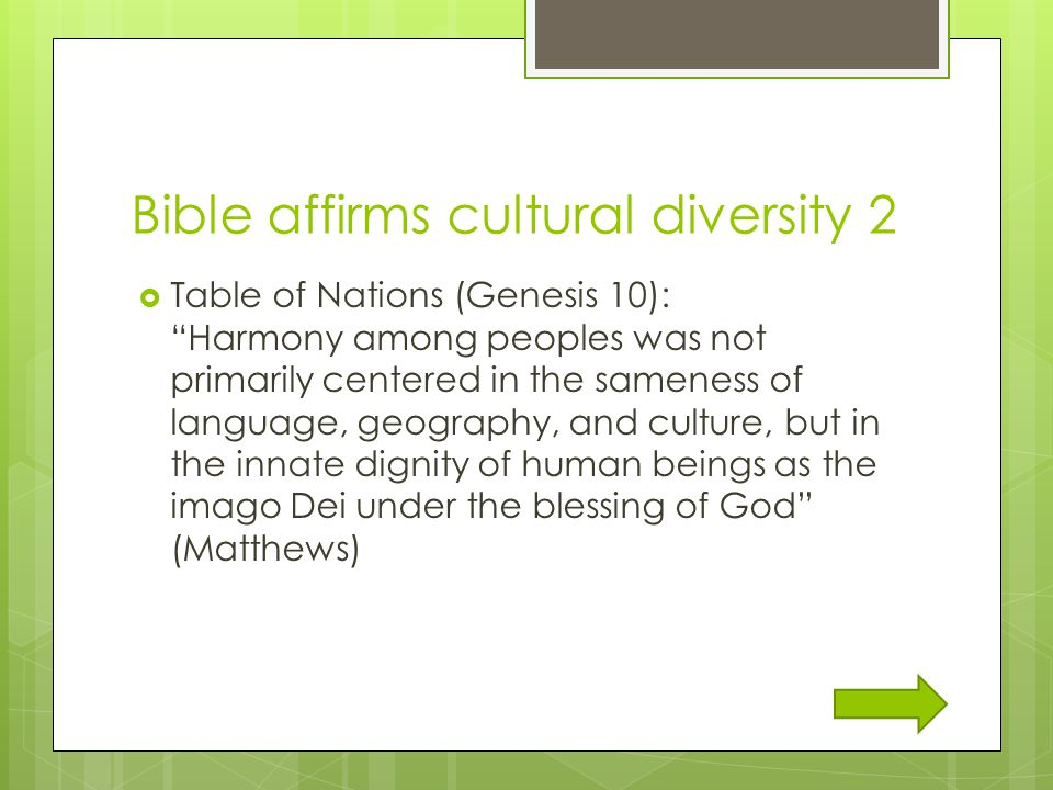 Bible affirms cultural diversity 2  Table of Nations (Genesis 10): Harmony among peoples was not primarily centered in the sameness of language, geography, and culture, but in the innate dignity of human beings as the imago Dei under the blessing of God (Matthews)