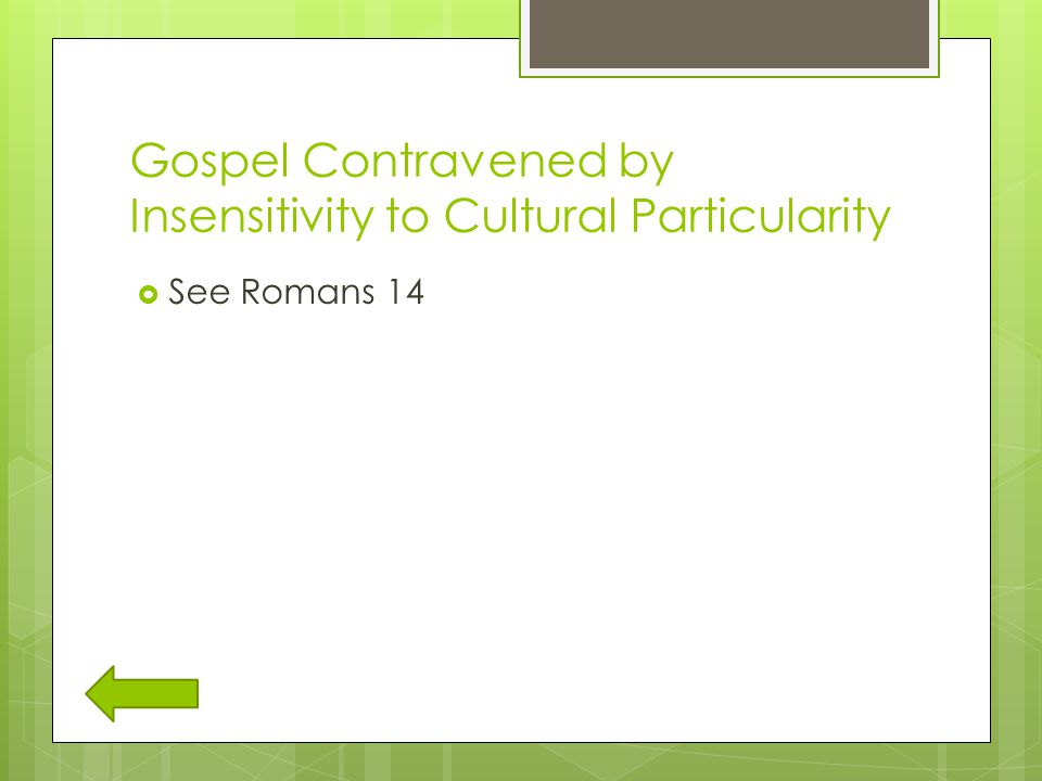 Gospel Contravened by Insensitivity to Cultural Particularity  See Romans 14