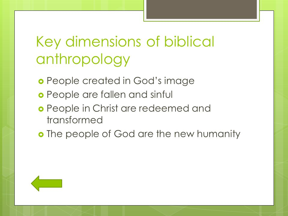 Key dimensions of biblical anthropology  People created in God's image  People are fallen and sinful  People in Christ are redeemed and transformed  The people of God are the new humanity