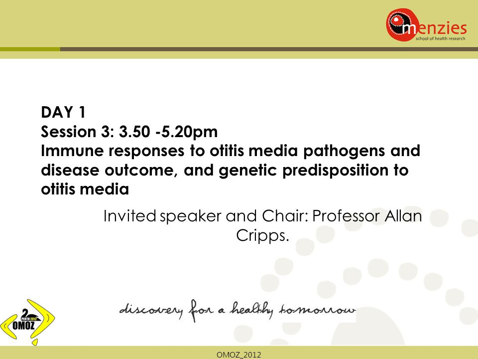 OMOZ_2012 DAY 1 Session 3: 3.50 -5.20pm Immune responses to otitis media pathogens and disease outcome, and genetic predisposition to otitis media Invited speaker and Chair: Professor Allan Cripps.