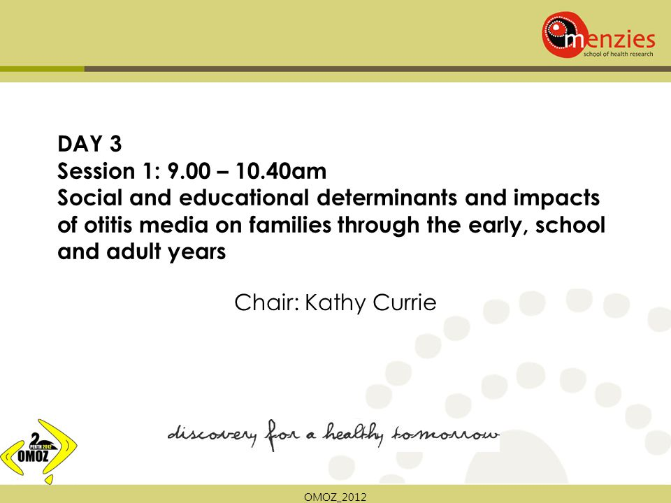 OMOZ_2012 DAY 3 Session 1: 9.00 – 10.40am Social and educational determinants and impacts of otitis media on families through the early, school and adult years Chair: Kathy Currie