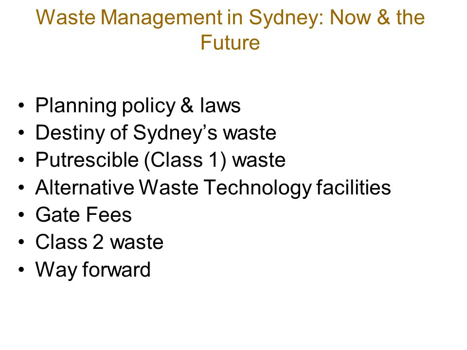 Waste Management in Sydney: Now & the Future Planning policy & laws Destiny of Sydney's waste Putrescible (Class 1) waste Alternative Waste Technology