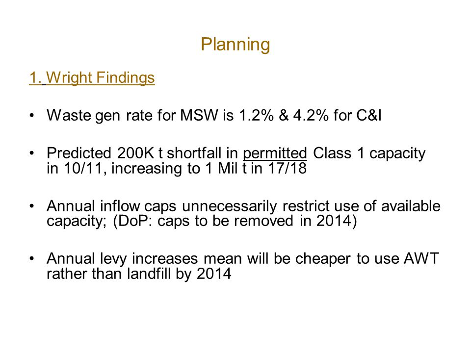 Planning 1. Wright Findings Waste gen rate for MSW is 1.2% & 4.2% for C&I Predicted 200K t shortfall in permitted Class 1 capacity in 10/11, increasin