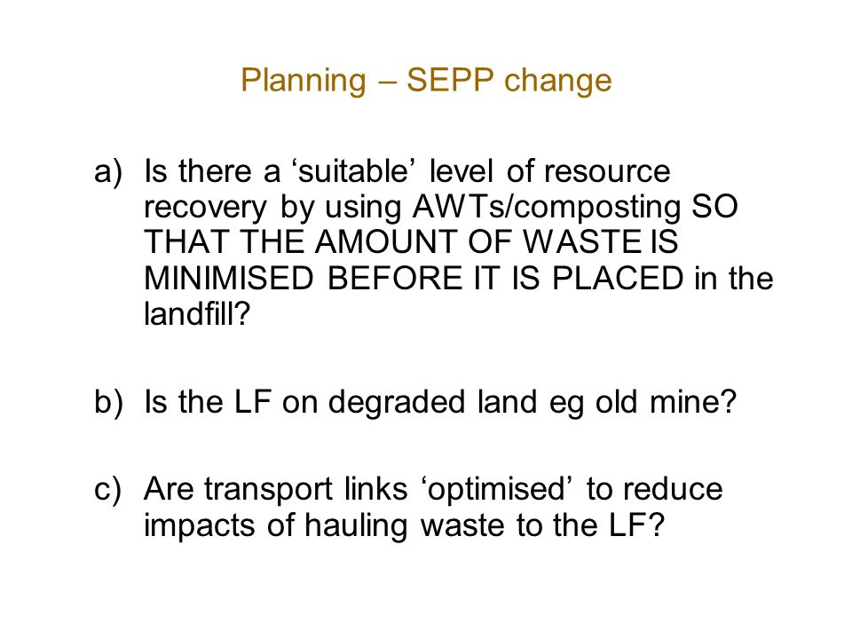 Planning – SEPP change a)Is there a 'suitable' level of resource recovery by using AWTs/composting SO THAT THE AMOUNT OF WASTE IS MINIMISED BEFORE IT