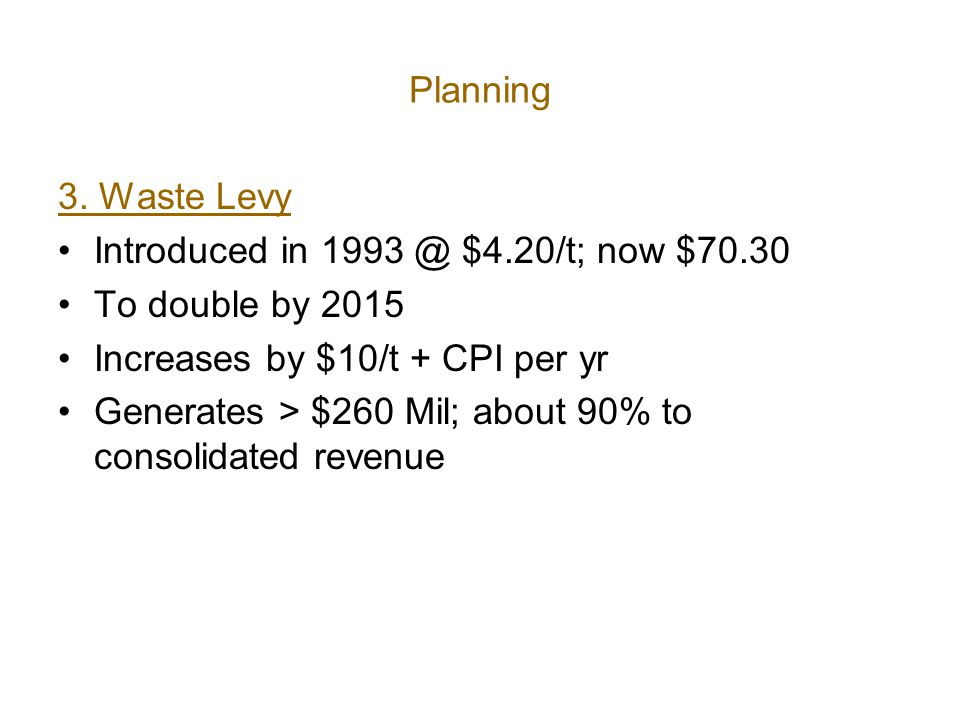Planning 3. Waste Levy Introduced in 1993 @ $4.20/t; now $70.30 To double by 2015 Increases by $10/t + CPI per yr Generates > $260 Mil; about 90% to c