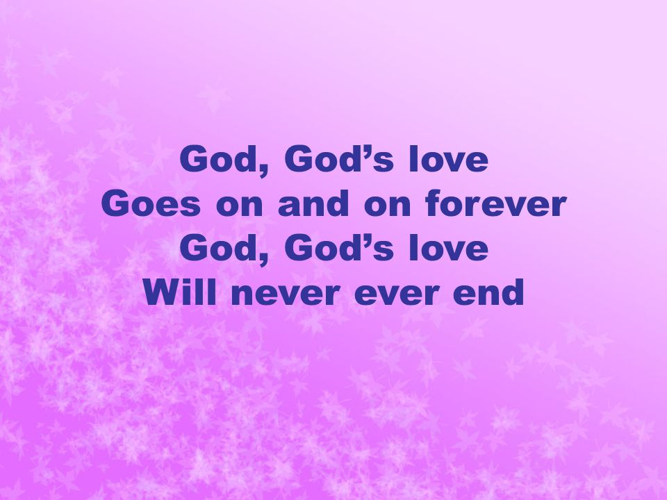 God, God's love Goes on and on forever God, God's love Will never ever end