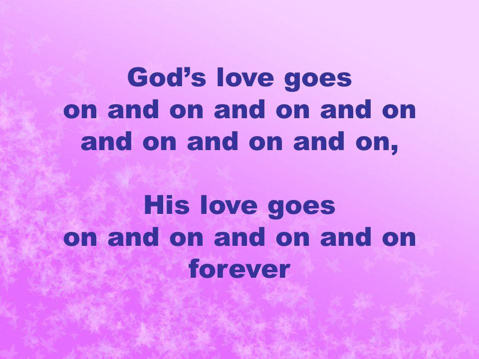 God's love goes on and on and on and on and on and on and on, His love goes on and on and on and on forever