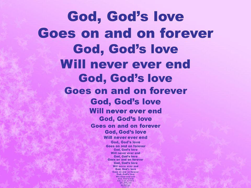 God, God's love Goes on and on forever God, God's love Will never ever end God, God's love Goes on and on forever God, God's love Will never ever end God, God's love Goes on and on forever God, God's love Will never ever end God, God's love Goes on and on forever God, God's love Will never ever end God, God's love Goes on and on forever God, God's love Will never ever end God, God's love Goes on and on forever God, God's love Will never ever end God, God's love Goes on and on forever God, God's love Will never ever end God, God's love Goes on and on forever God, God's love Will never ever end