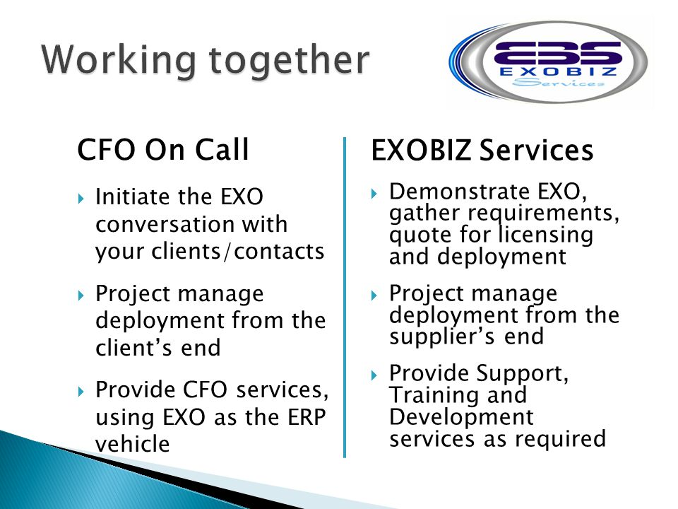 CFO On Call  Initiate the EXO conversation with your clients/contacts  Project manage deployment from the client's end  Provide CFO services, using EXO as the ERP vehicle EXOBIZ Services  Demonstrate EXO, gather requirements, quote for licensing and deployment  Project manage deployment from the supplier's end  Provide Support, Training and Development services as required