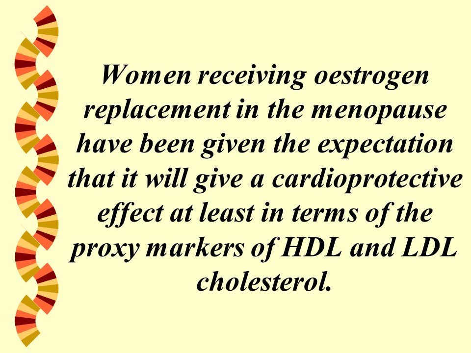 Women receiving oestrogen replacement in the menopause have been given the expectation that it will give a cardioprotective effect at least in terms of the proxy markers of HDL and LDL cholesterol.