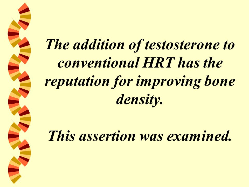 The addition of testosterone to conventional HRT has the reputation for improving bone density. This assertion was examined.