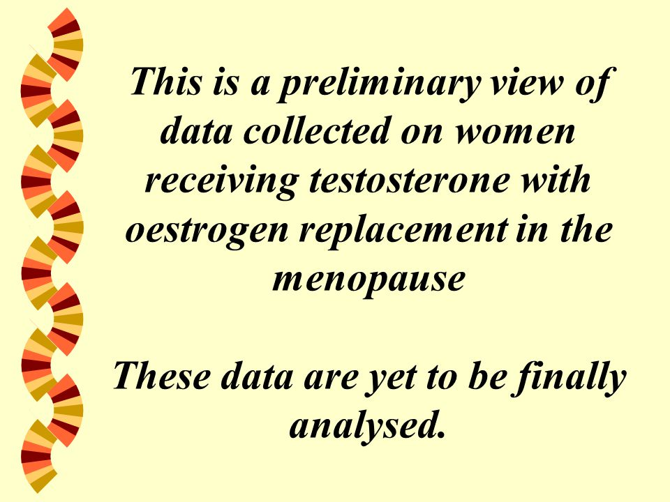 This is a preliminary view of data collected on women receiving testosterone with oestrogen replacement in the menopause These data are yet to be fina