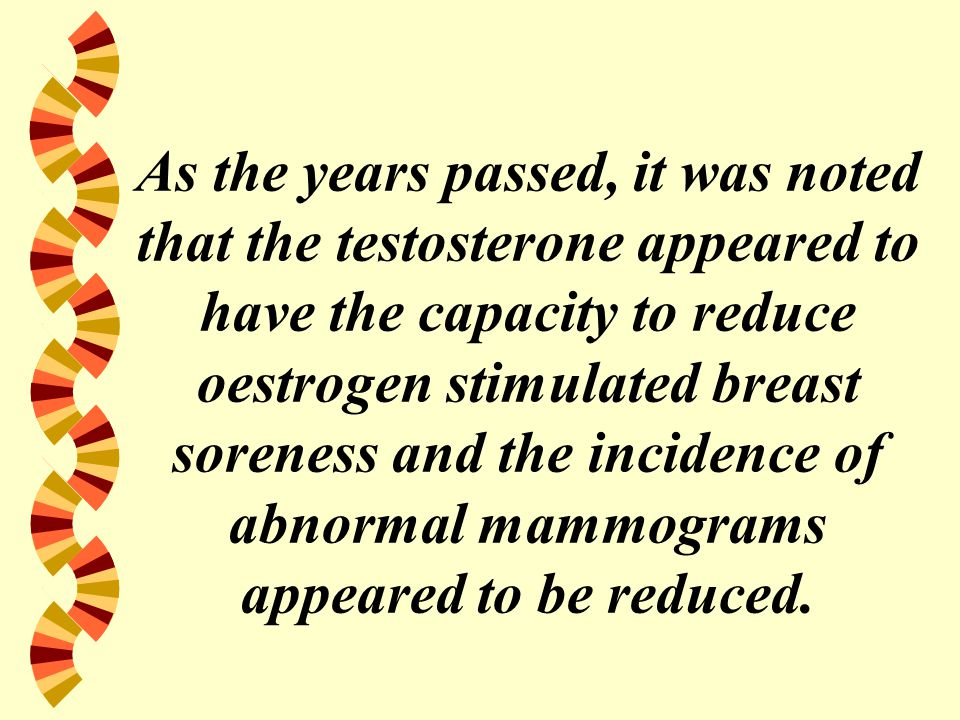 As the years passed, it was noted that the testosterone appeared to have the capacity to reduce oestrogen stimulated breast soreness and the incidence