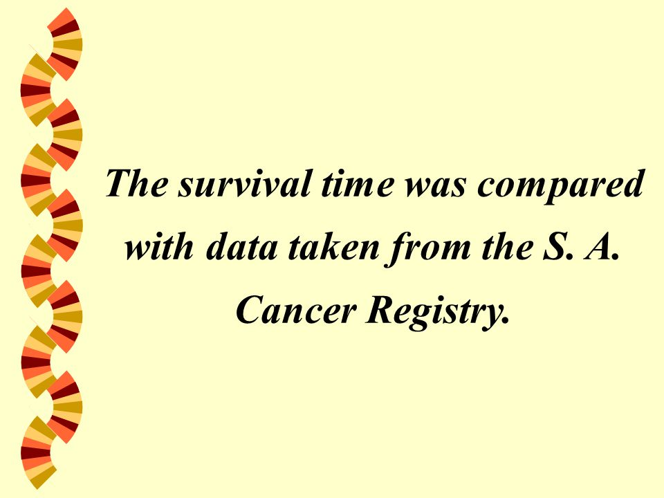 The survival time was compared with data taken from the S. A. Cancer Registry.