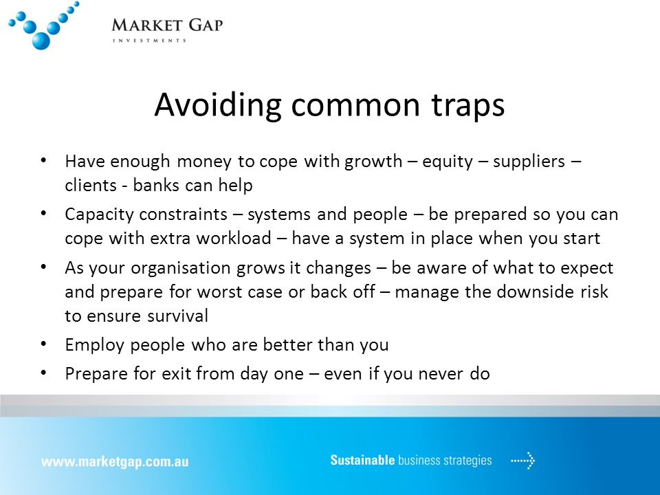 Avoiding common traps Have enough money to cope with growth – equity – suppliers – clients - banks can help Capacity constraints – systems and people – be prepared so you can cope with extra workload – have a system in place when you start As your organisation grows it changes – be aware of what to expect and prepare for worst case or back off – manage the downside risk to ensure survival Employ people who are better than you Prepare for exit from day one – even if you never do