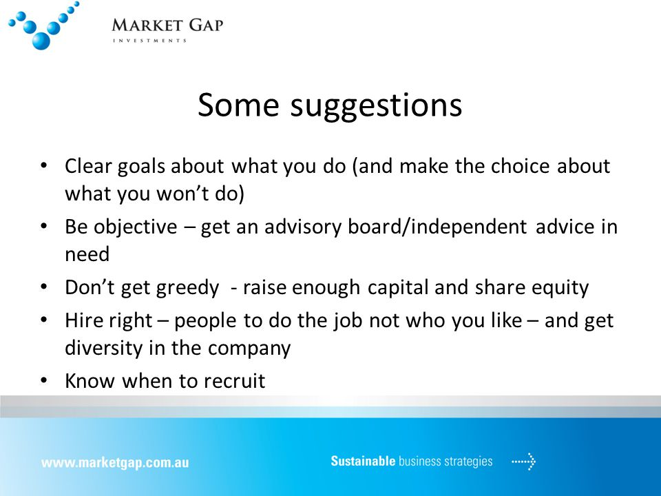 Some suggestions Clear goals about what you do (and make the choice about what you won't do) Be objective – get an advisory board/independent advice in need Don't get greedy - raise enough capital and share equity Hire right – people to do the job not who you like – and get diversity in the company Know when to recruit