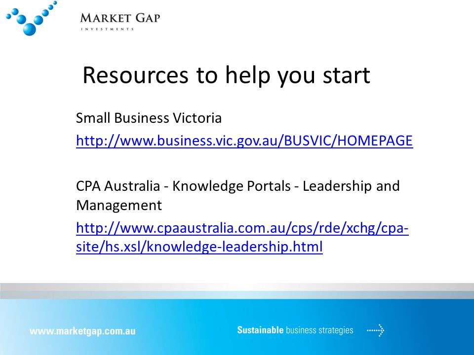 Resources to help you start Small Business Victoria http://www.business.vic.gov.au/BUSVIC/HOMEPAGE CPA Australia - Knowledge Portals - Leadership and Management http://www.cpaaustralia.com.au/cps/rde/xchg/cpa- site/hs.xsl/knowledge-leadership.html