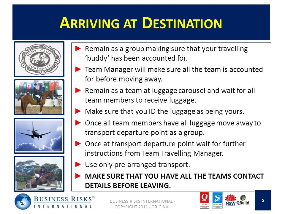 A RRIVING AT D ESTINATION ► Remain as a group making sure that your travelling 'buddy' has been accounted for. ► Team Manager will make sure all the t