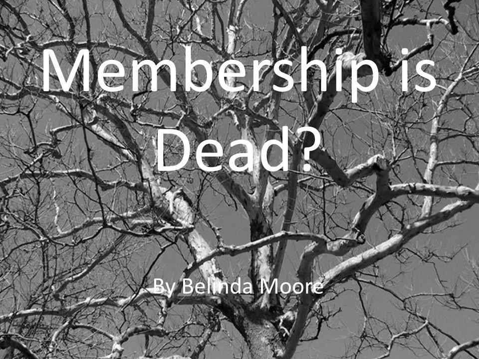 Membership is Dead? By Belinda Moore